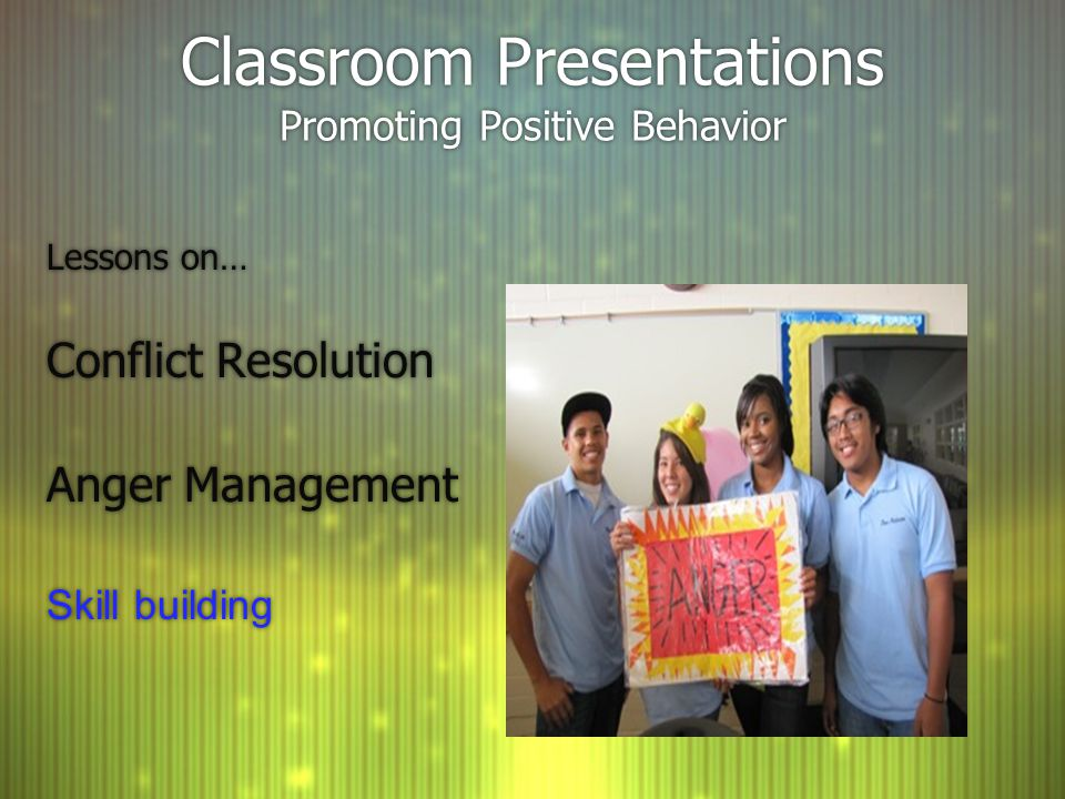 Classroom Presentations Promoting Positive Behavior Lessons on… Conflict Resolution Anger Management Skill building Lessons on… Conflict Resolution Anger Management Skill building