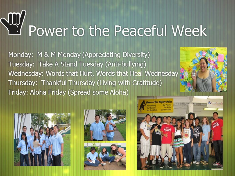 Power to the Peaceful Week Monday: M & M Monday (Appreciating Diversity) Tuesday: Take A Stand Tuesday (Anti-bullying) Wednesday: Words that Hurt, Words that Heal Wednesday Thursday: Thankful Thursday (Living with Gratitude) Friday: Aloha Friday (Spread some Aloha) Monday: M & M Monday (Appreciating Diversity) Tuesday: Take A Stand Tuesday (Anti-bullying) Wednesday: Words that Hurt, Words that Heal Wednesday Thursday: Thankful Thursday (Living with Gratitude) Friday: Aloha Friday (Spread some Aloha)