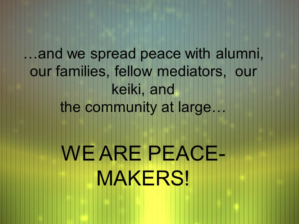 …and we spread peace with alumni, our families, fellow mediators, our keiki, and the community at large… WE ARE PEACE- MAKERS!