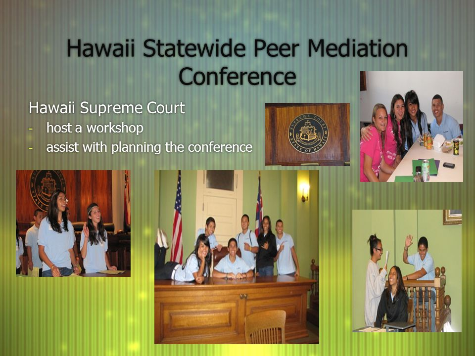 Hawaii Statewide Peer Mediation Conference Hawaii Supreme Court - host a workshop - assist with planning the conference Hawaii Supreme Court - host a workshop - assist with planning the conference