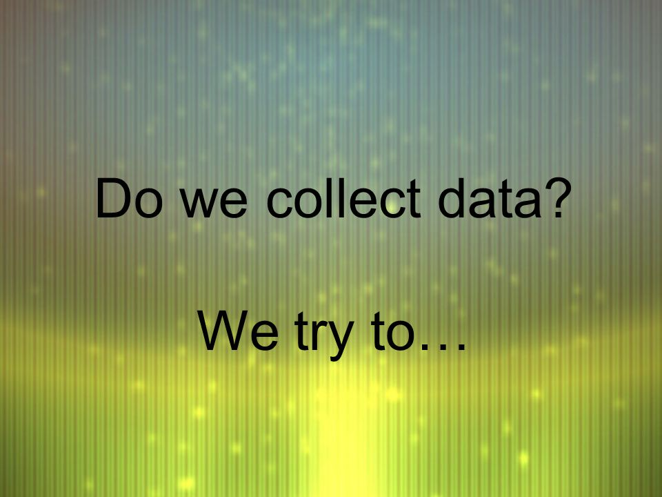 Do we collect data We try to…