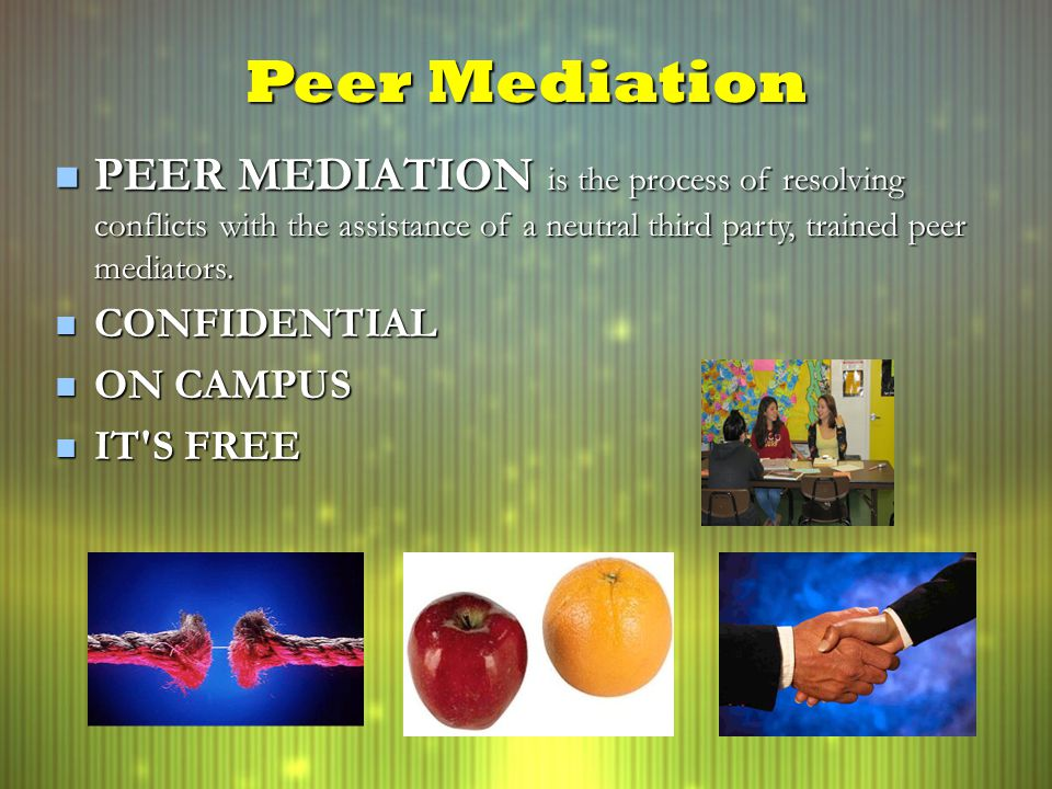 Peer Mediation PEER MEDIATION is the process of resolving conflicts with the assistance of a neutral third party, trained peer mediators.