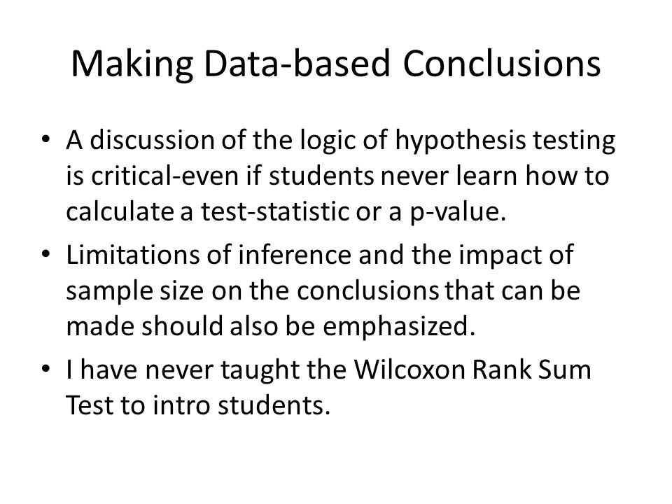Making Data-based Conclusions A discussion of the logic of hypothesis testing is critical-even if students never learn how to calculate a test-statistic or a p-value.