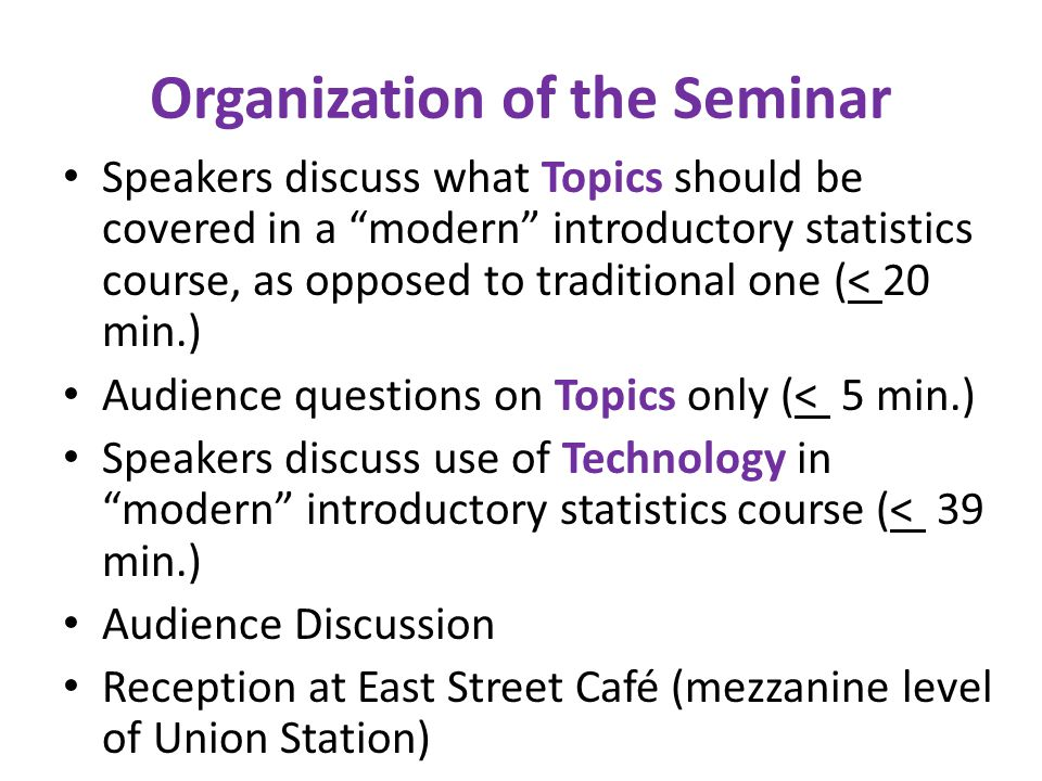 Organization of the Seminar Speakers discuss what Topics should be covered in a modern introductory statistics course, as opposed to traditional one (< 20 min.) Audience questions on Topics only (< 5 min.) Speakers discuss use of Technology in modern introductory statistics course (< 39 min.) Audience Discussion Reception at East Street Café (mezzanine level of Union Station)