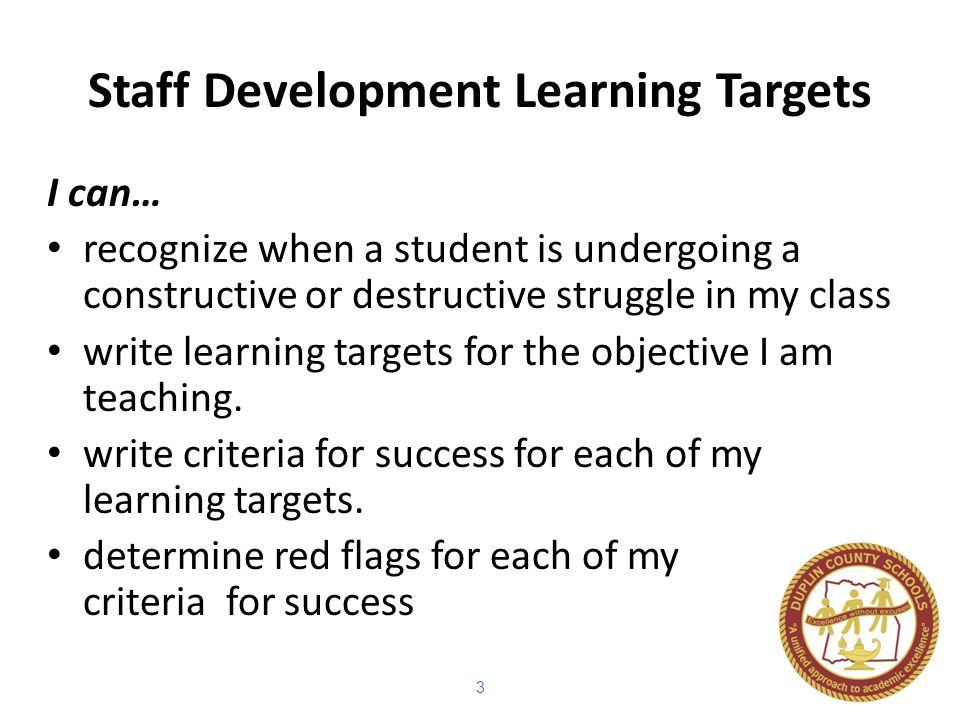 3 Staff Development Learning Targets I can… recognize when a student is undergoing a constructive or destructive struggle in my class write learning targets for the objective I am teaching.