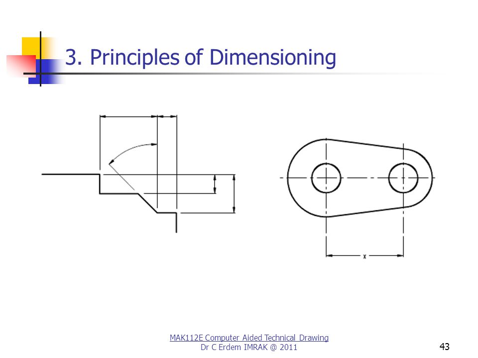MAK112E Computer Aided Technical Drawing Dr C Erdem IMRAK @ 2011 43 3. Principles of Dimensioning