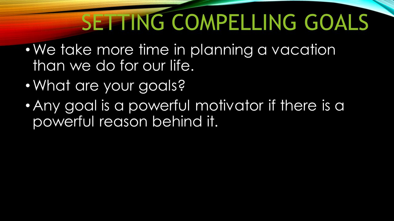 SETTING COMPELLING GOALS We take more time in planning a vacation than we do for our life. What are your goals? Any goal is a powerful motivator if th