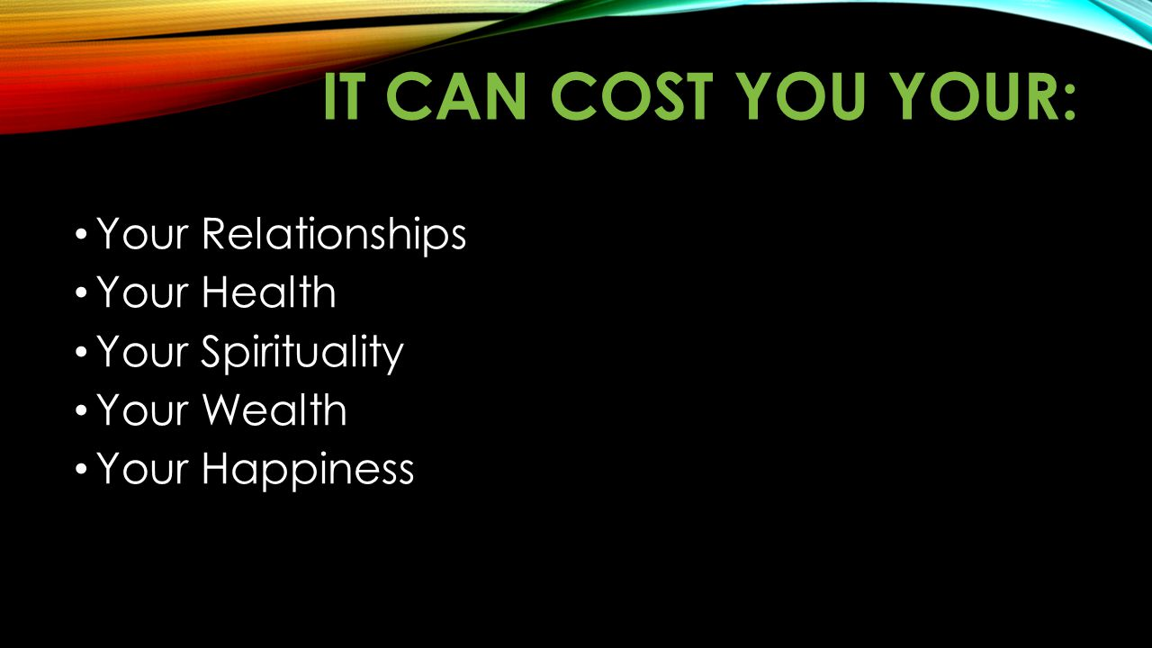 IT CAN COST YOU YOUR: Your Relationships Your Health Your Spirituality Your Wealth Your Happiness