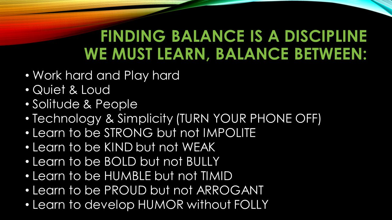 FINDING BALANCE IS A DISCIPLINE WE MUST LEARN, BALANCE BETWEEN: Work hard and Play hard Quiet & Loud Solitude & People Technology & Simplicity (TURN Y