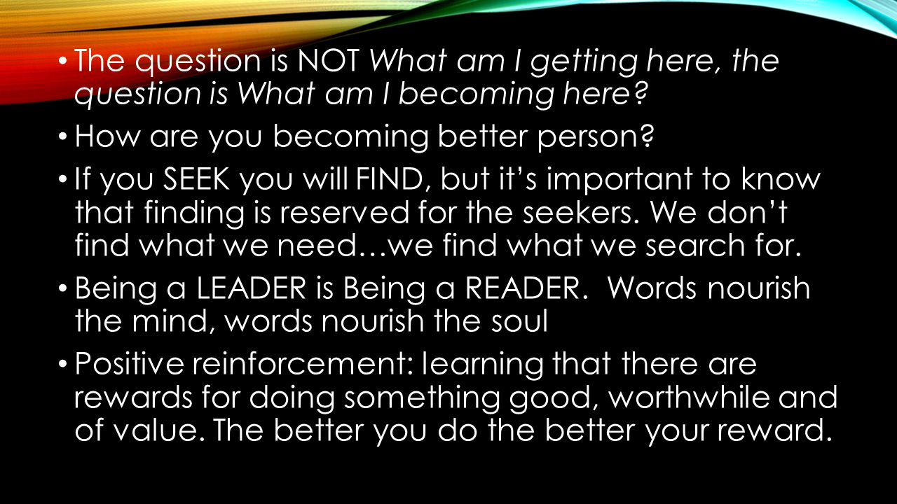 The question is NOT What am I getting here, the question is What am I becoming here? How are you becoming better person? If you SEEK you will FIND, bu