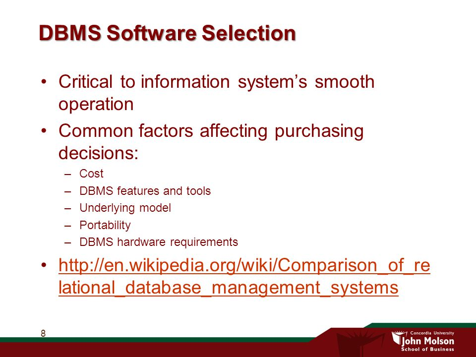 DBMS Software Selection Critical to information system's smooth operation Common factors affecting purchasing decisions: –Cost –DBMS features and tools –Underlying model –Portability –DBMS hardware requirements http://en.wikipedia.org/wiki/Comparison_of_re lational_database_management_systemshttp://en.wikipedia.org/wiki/Comparison_of_re lational_database_management_systems 8