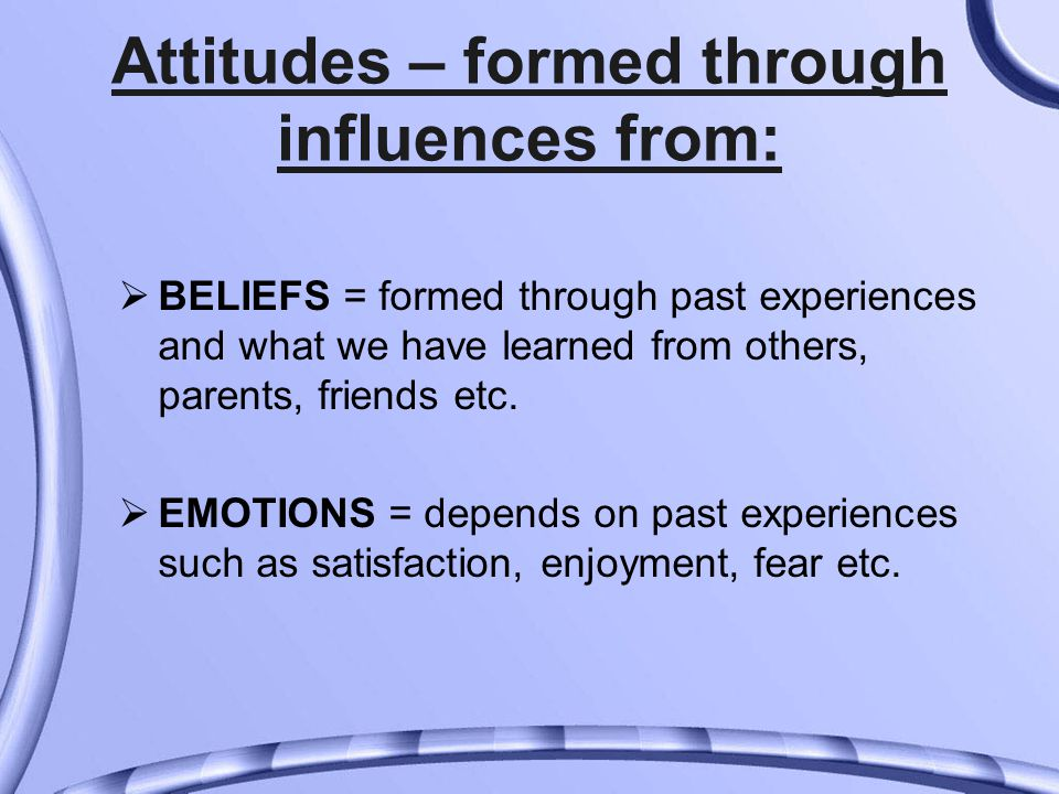 Attitudes – formed through influences from:  BELIEFS = formed through past experiences and what we have learned from others, parents, friends etc.