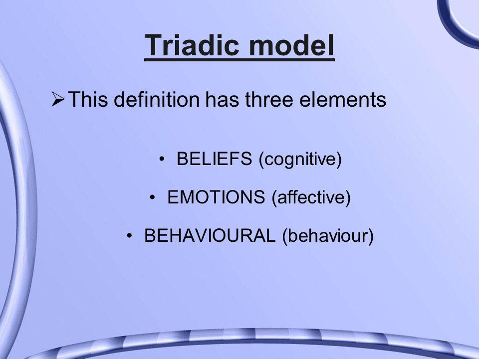 Triadic model  This definition has three elements BELIEFS (cognitive) EMOTIONS (affective) BEHAVIOURAL (behaviour)