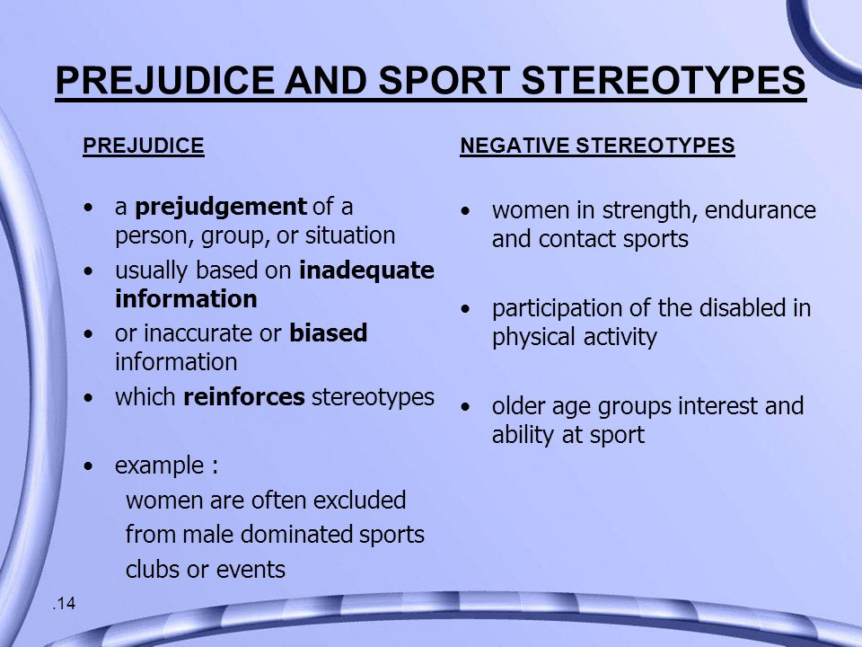 .14 PREJUDICE AND SPORT STEREOTYPES NEGATIVE STEREOTYPES women in strength, endurance and contact sports participation of the disabled in physical activity older age groups interest and ability at sport PREJUDICE a prejudgement of a person, group, or situation usually based on inadequate information or inaccurate or biased information which reinforces stereotypes example : women are often excluded from male dominated sports clubs or events