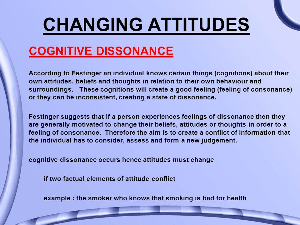 CHANGING ATTITUDES COGNITIVE DISSONANCE According to Festinger an individual knows certain things (cognitions) about their own attitudes, beliefs and thoughts in relation to their own behaviour and surroundings.
