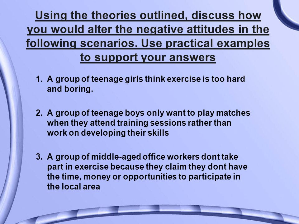 Using the theories outlined, discuss how you would alter the negative attitudes in the following scenarios.