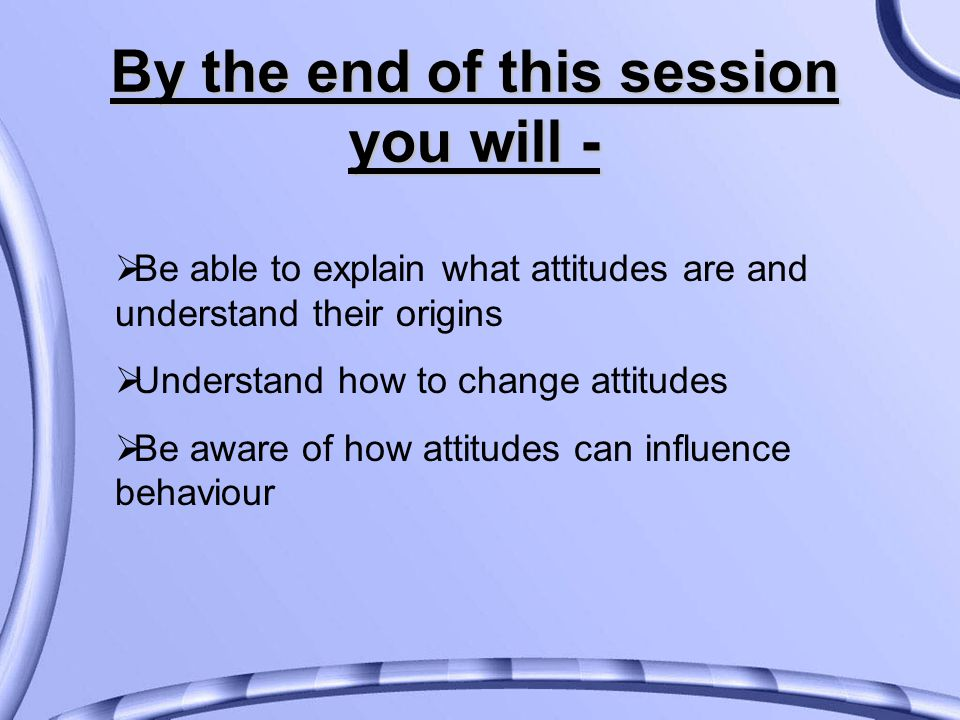 By the end of this session you will -  Be able to explain what attitudes are and understand their origins  Understand how to change attitudes  Be aware of how attitudes can influence behaviour