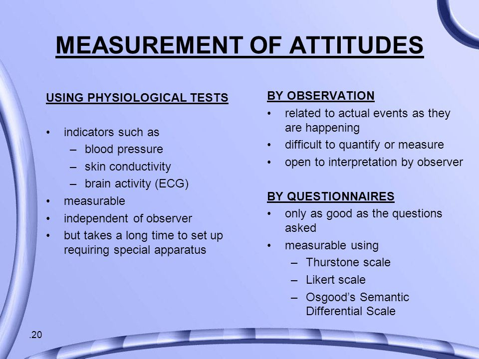 .20 MEASUREMENT OF ATTITUDES USING PHYSIOLOGICAL TESTS indicators such as –blood pressure –skin conductivity –brain activity (ECG) measurable independent of observer but takes a long time to set up requiring special apparatus BY OBSERVATION related to actual events as they are happening difficult to quantify or measure open to interpretation by observer BY QUESTIONNAIRES only as good as the questions asked measurable using –Thurstone scale –Likert scale –Osgood's Semantic Differential Scale