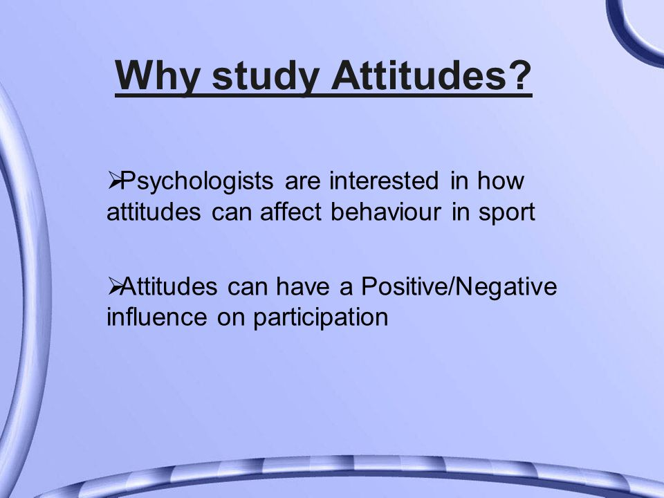 Why study Attitudes?  Psychologists are interested in how attitudes can affect behaviour in sport  Attitudes can have a Positive/Negative influence
