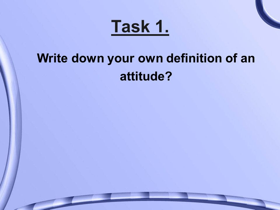 Task 1. Write down your own definition of an attitude?