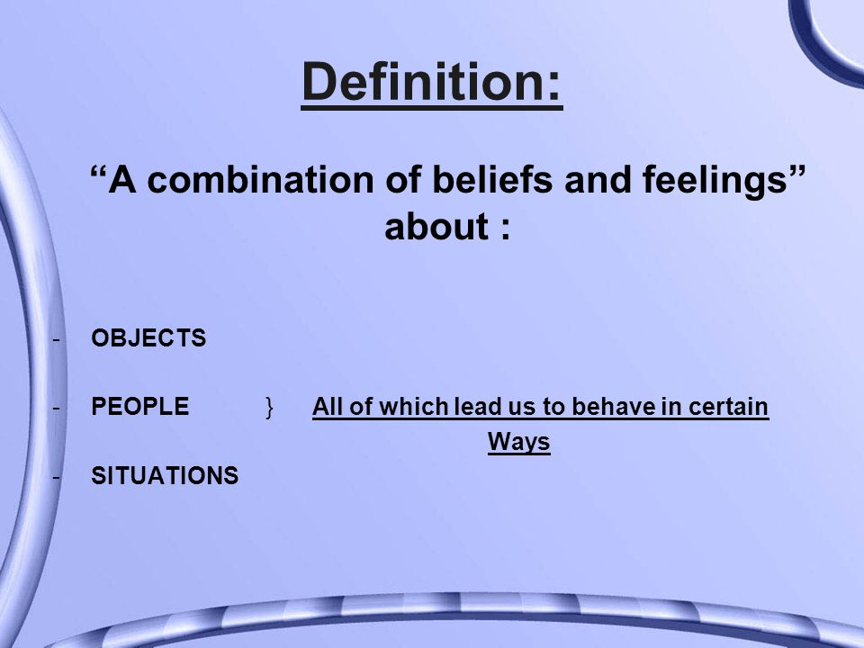 Definition: A combination of beliefs and feelings about : - OBJECTS - PEOPLE } All of which lead us to behave in certain Ways - SITUATIONS