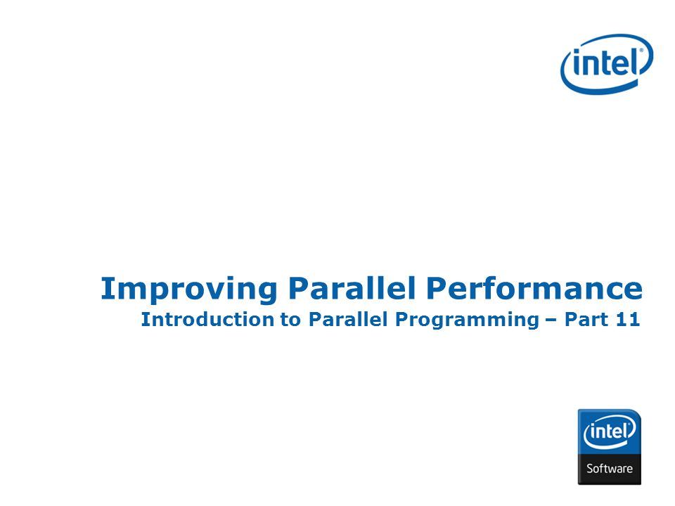 INTEL CONFIDENTIAL Improving Parallel Performance Introduction to Parallel Programming – Part 11