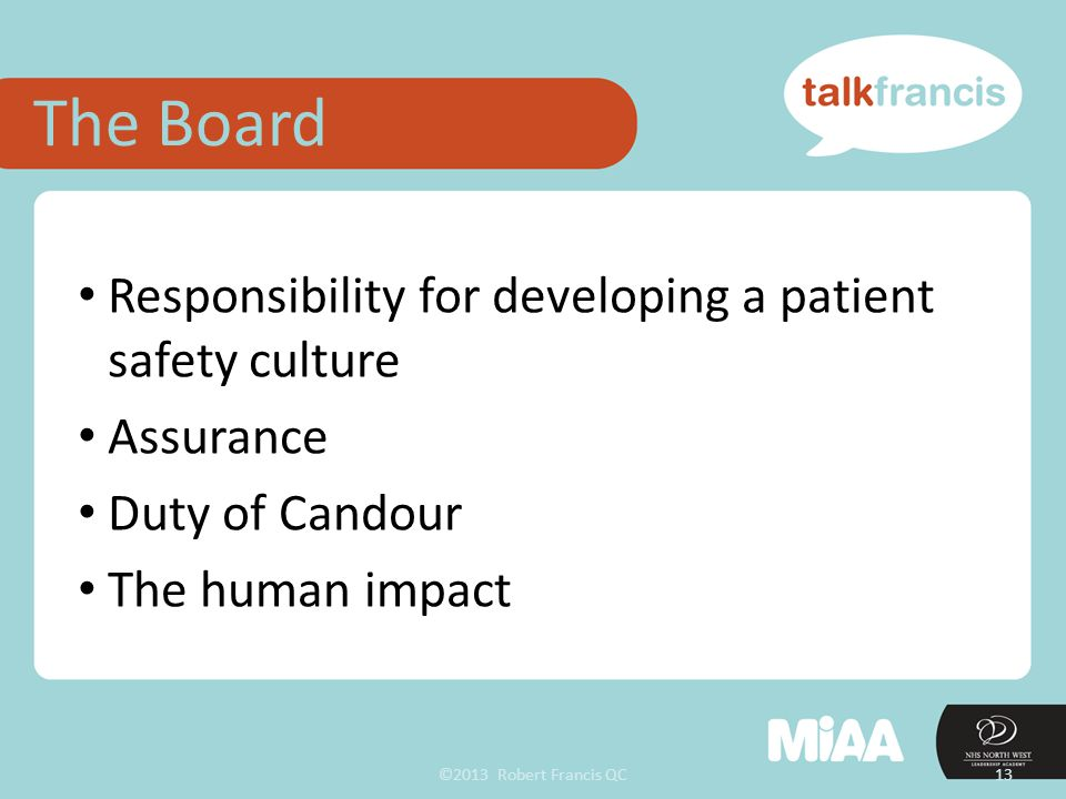 ©2013 Robert Francis QC13 Responsibility for developing a patient safety culture Assurance Duty of Candour The human impact The Board