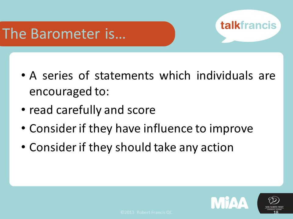 ©2013 Robert Francis QC18 A series of statements which individuals are encouraged to: read carefully and score Consider if they have influence to improve Consider if they should take any action The Barometer is…