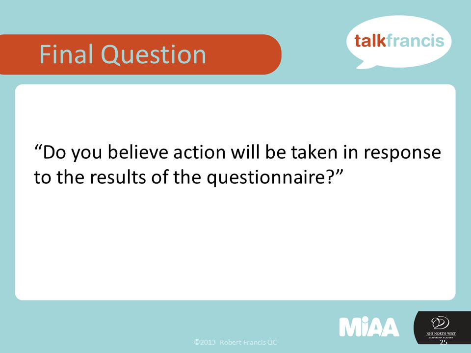 ©2013 Robert Francis QC25 Do you believe action will be taken in response to the results of the questionnaire? Final Question