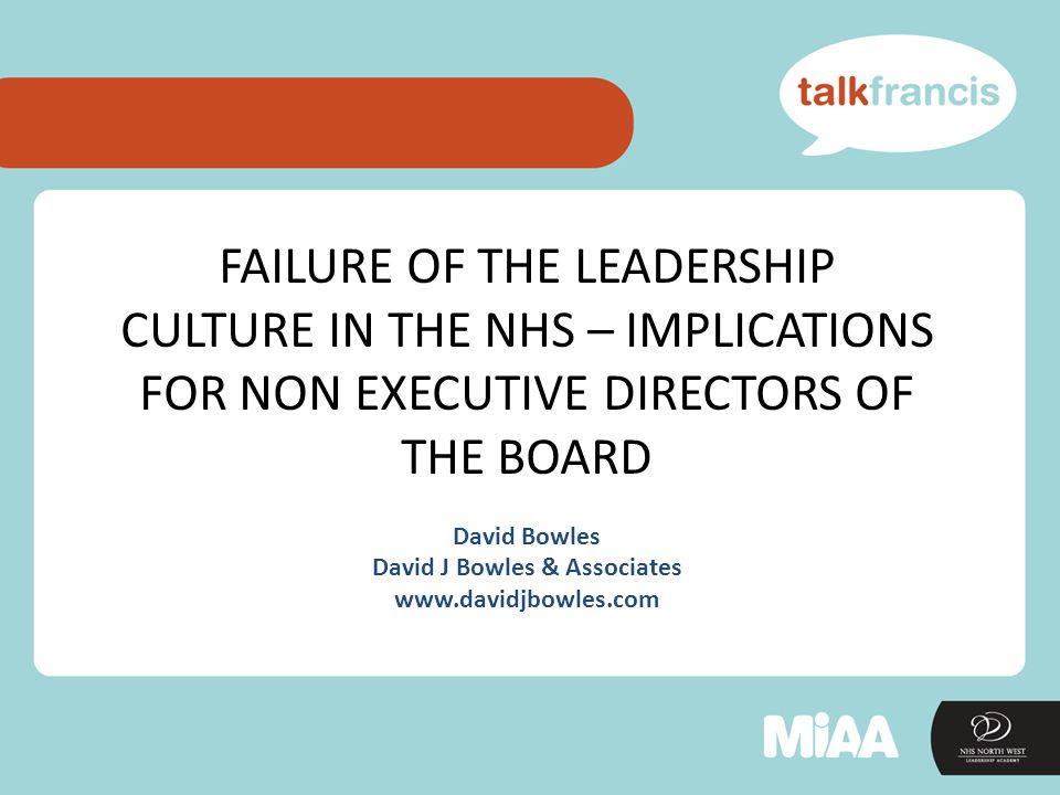 FAILURE OF THE LEADERSHIP CULTURE IN THE NHS – IMPLICATIONS FOR NON EXECUTIVE DIRECTORS OF THE BOARD David Bowles David J Bowles & Associates www.davidjbowles.com