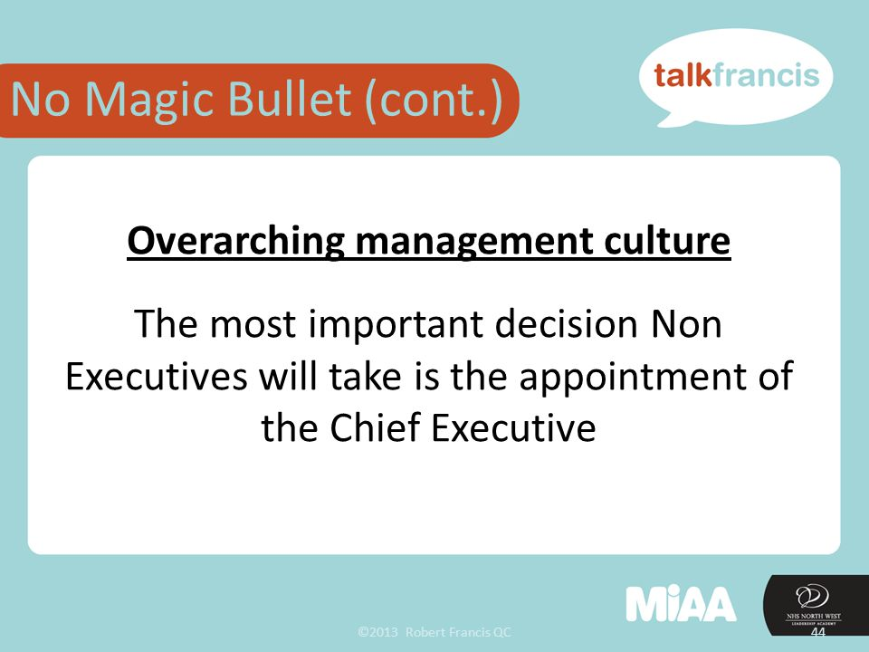 ©2013 Robert Francis QC44 Overarching management culture The most important decision Non Executives will take is the appointment of the Chief Executive No Magic Bullet (cont.)