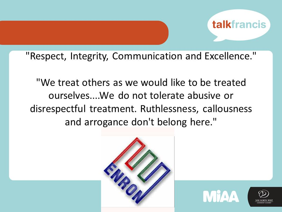 Respect, Integrity, Communication and Excellence. We treat others as we would like to be treated ourselves....We do not tolerate abusive or disrespectful treatment.