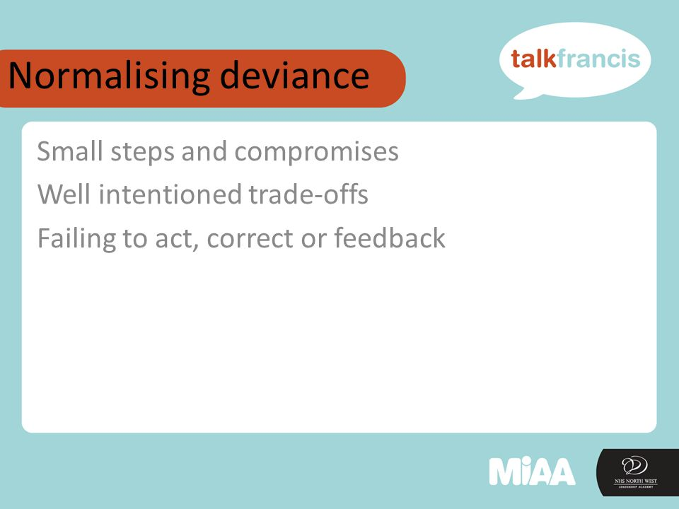 Normalising deviance Small steps and compromises Well intentioned trade-offs Failing to act, correct or feedback