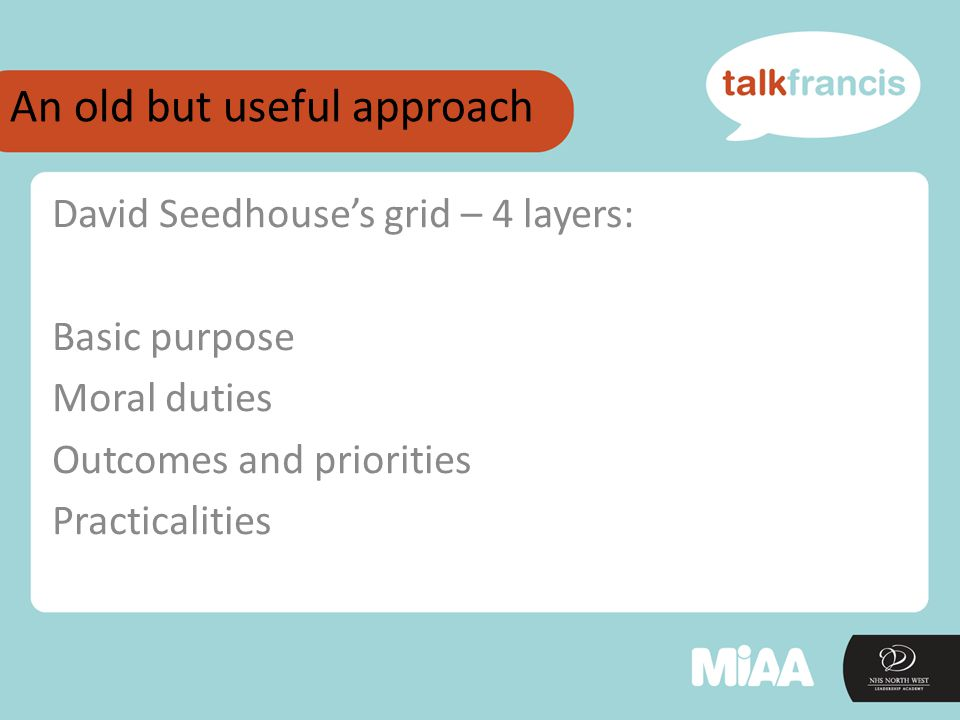 An old but useful approach David Seedhouse's grid – 4 layers: Basic purpose Moral duties Outcomes and priorities Practicalities