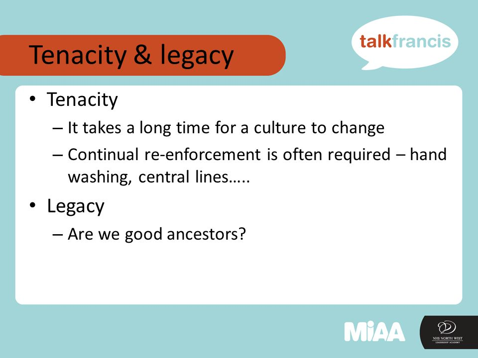 Tenacity & legacy Tenacity – It takes a long time for a culture to change – Continual re-enforcement is often required – hand washing, central lines…..