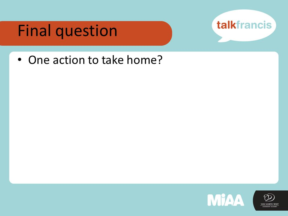 Final question One action to take home?