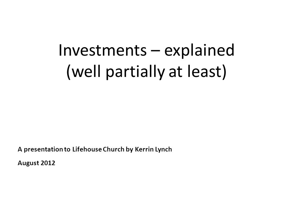 Investments – explained (well partially at least) A presentation to Lifehouse Church by Kerrin Lynch August 2012