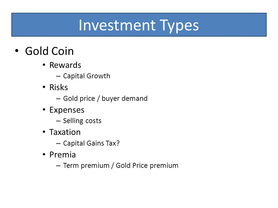 Investment Types Gold Coin Rewards – Capital Growth Risks – Gold price / buyer demand Expenses – Selling costs Taxation – Capital Gains Tax.