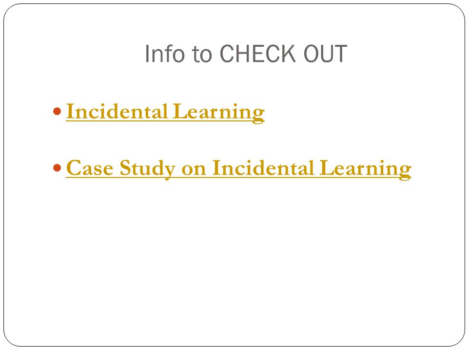 Info to CHECK OUT Incidental Learning Case Study on Incidental Learning