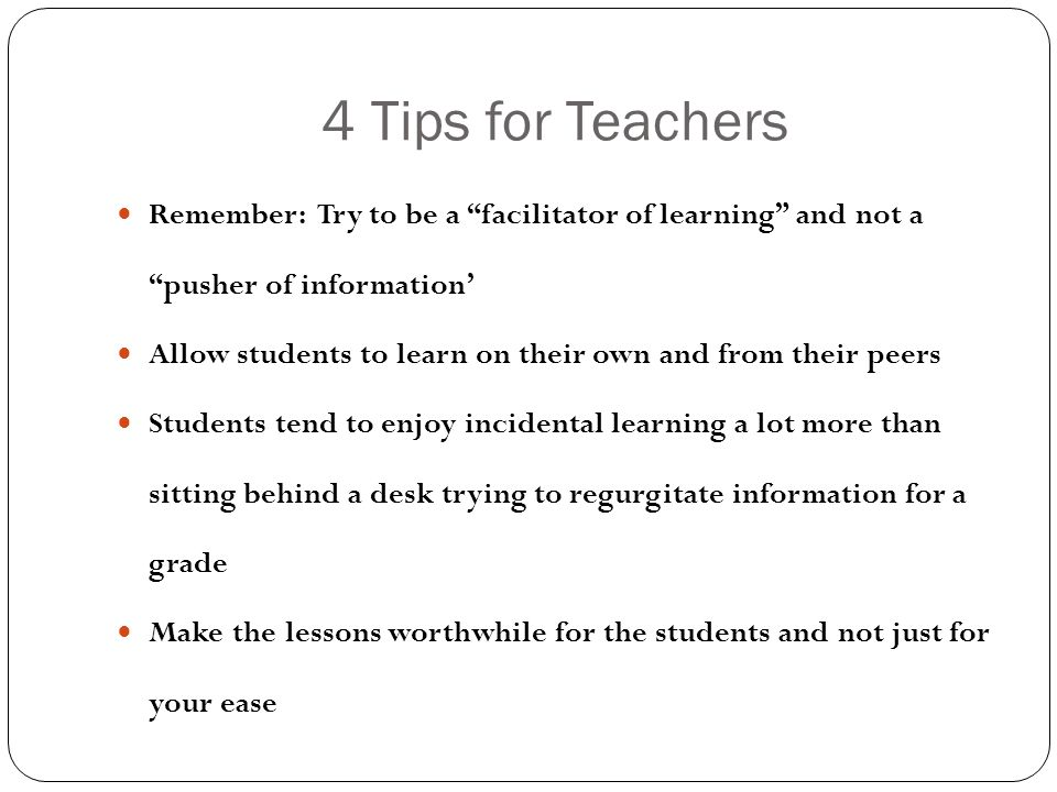 4 Tips for Teachers Remember: Try to be a facilitator of learning and not a pusher of information' Allow students to learn on their own and from their peers Students tend to enjoy incidental learning a lot more than sitting behind a desk trying to regurgitate information for a grade Make the lessons worthwhile for the students and not just for your ease