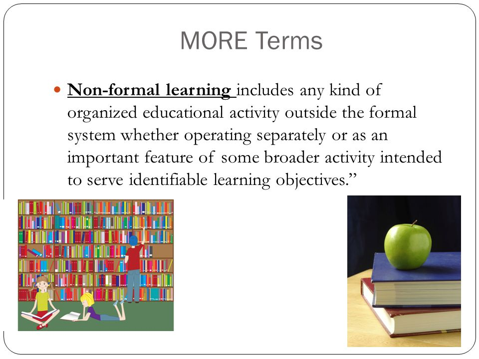 MORE Terms Non-formal learning includes any kind of organized educational activity outside the formal system whether operating separately or as an important feature of some broader activity intended to serve identifiable learning objectives.