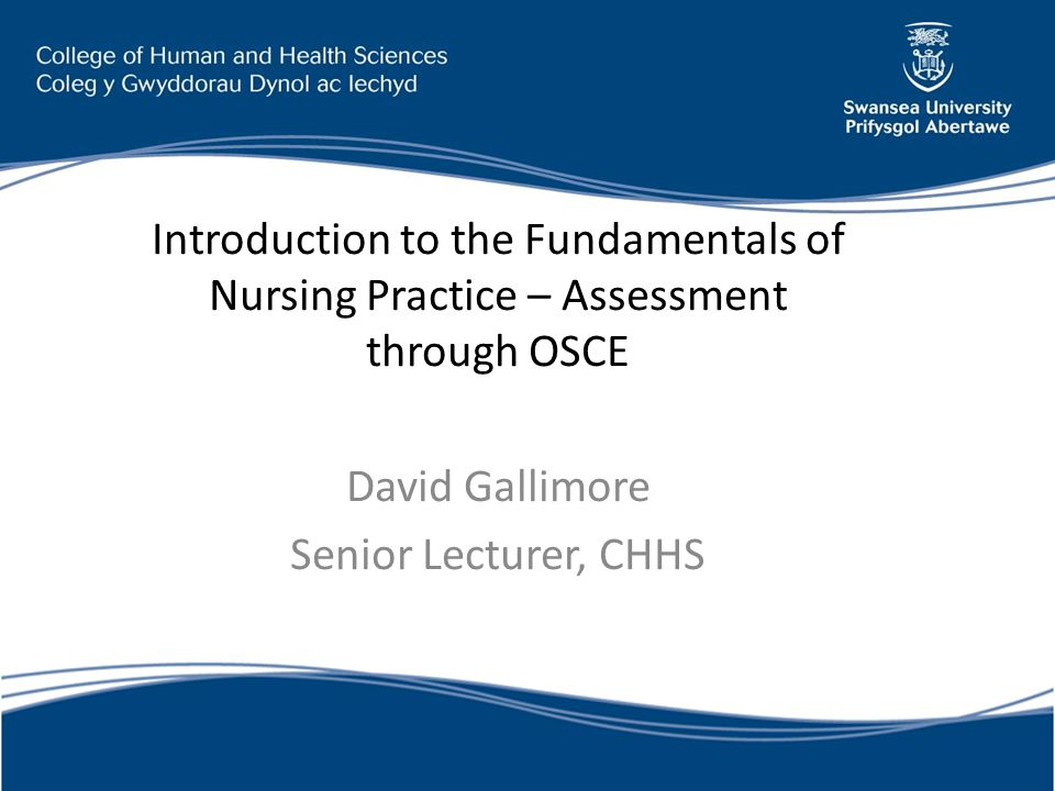 Introduction to the Fundamentals of Nursing Practice – Assessment through OSCE David Gallimore Senior Lecturer, CHHS