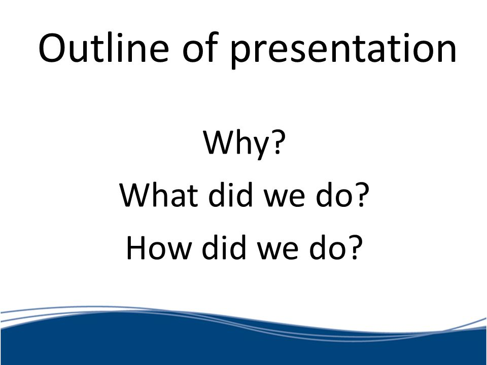 Outline of presentation Why? What did we do? How did we do?