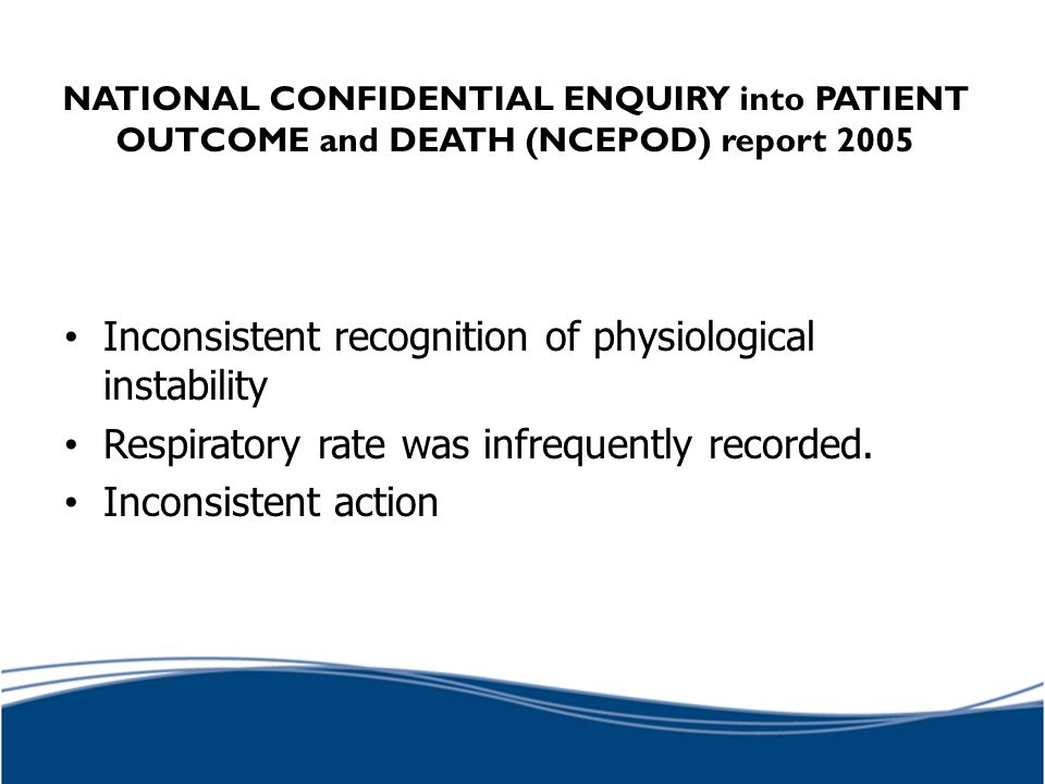 NATIONAL CONFIDENTIAL ENQUIRY into PATIENT OUTCOME and DEATH (NCEPOD) report 2005 Inconsistent recognition of physiological instability Respiratory ra