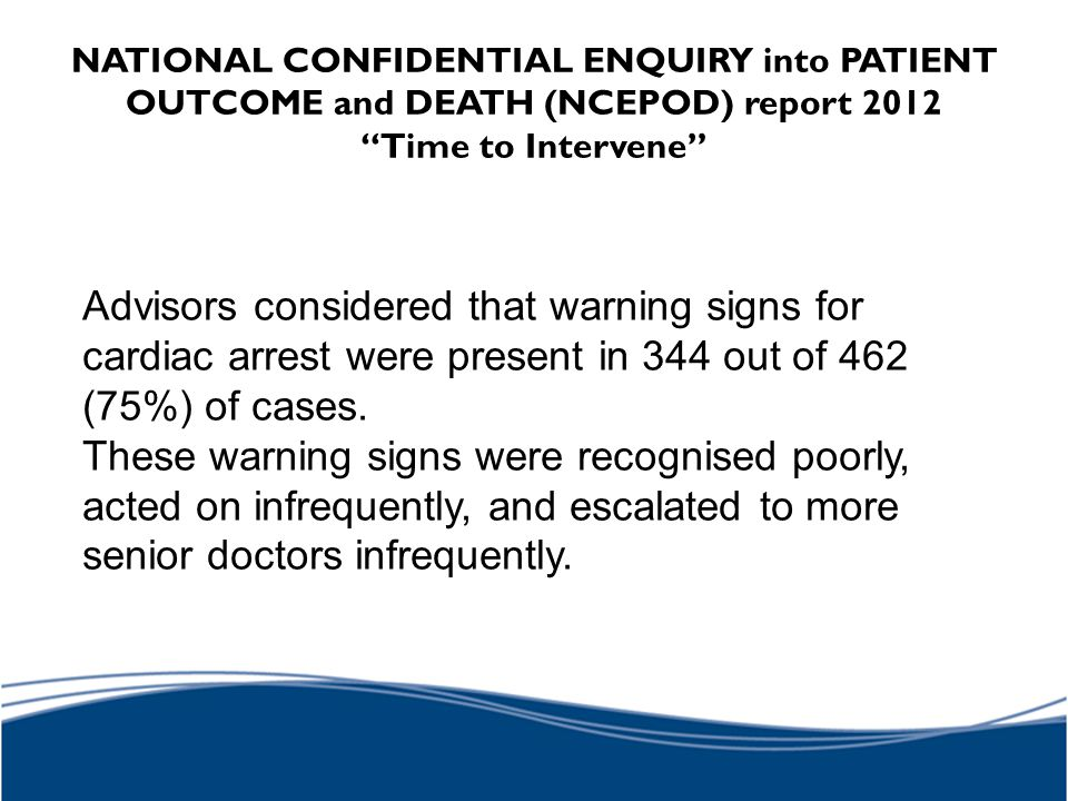 """NATIONAL CONFIDENTIAL ENQUIRY into PATIENT OUTCOME and DEATH (NCEPOD) report 2012 """"Time to Intervene"""" Advisors considered that warning signs for cardi"""