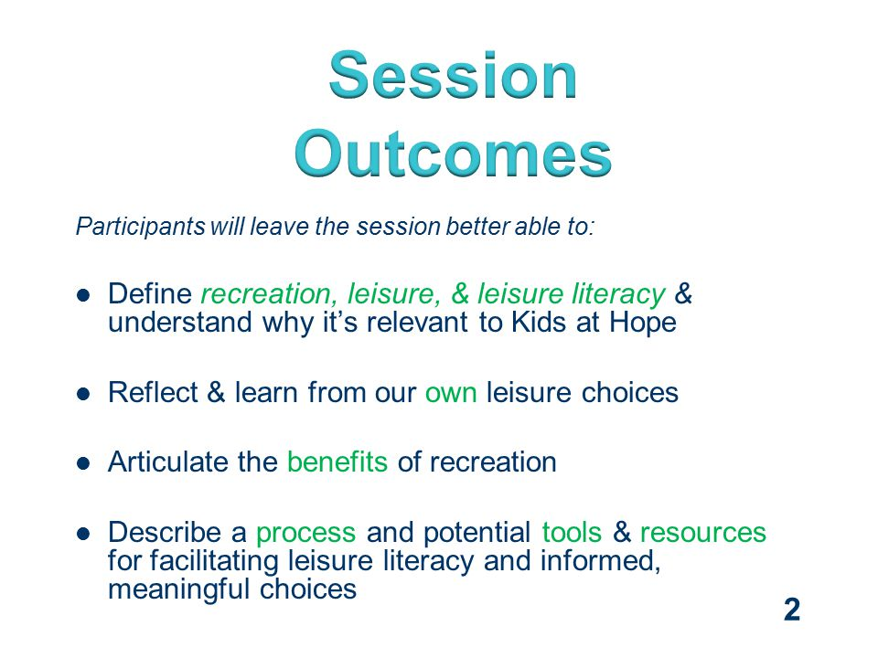Participants will leave the session better able to: Define recreation, leisure, & leisure literacy & understand why it's relevant to Kids at Hope Reflect & learn from our own leisure choices Articulate the benefits of recreation Describe a process and potential tools & resources for facilitating leisure literacy and informed, meaningful choices 2
