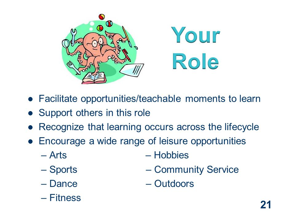 Facilitate opportunities/teachable moments to learn Support others in this role Recognize that learning occurs across the lifecycle Encourage a wide range of leisure opportunities – Arts– Hobbies – Sports – Community Service – Dance – Outdoors – Fitness 21