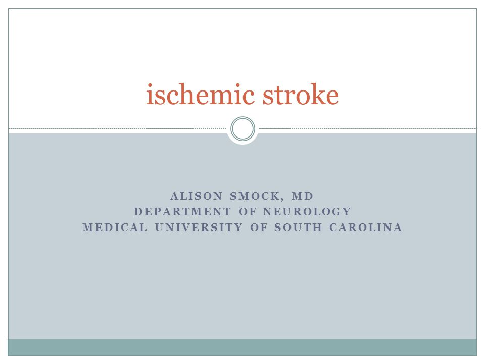 ALISON SMOCK, MD DEPARTMENT OF NEUROLOGY MEDICAL UNIVERSITY OF SOUTH CAROLINA ischemic stroke
