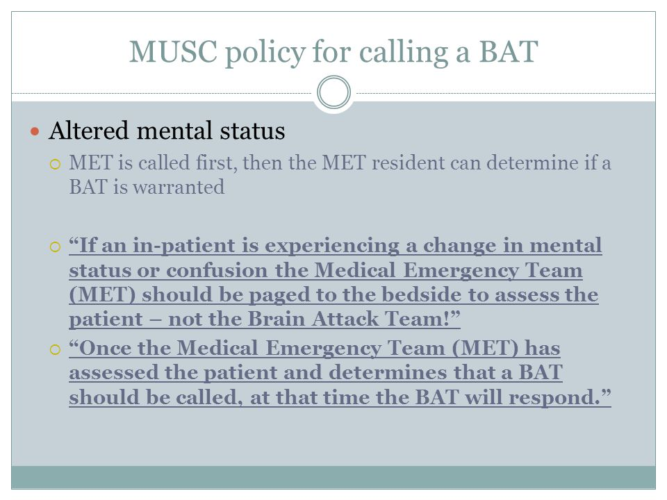 "MUSC policy for calling a BAT Altered mental status  MET is called first, then the MET resident can determine if a BAT is warranted  ""If an in-patie"
