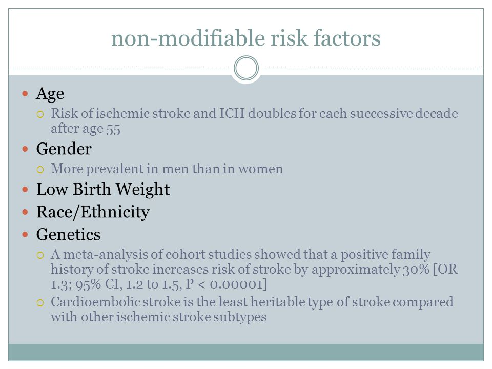non-modifiable risk factors Age  Risk of ischemic stroke and ICH doubles for each successive decade after age 55 Gender  More prevalent in men than